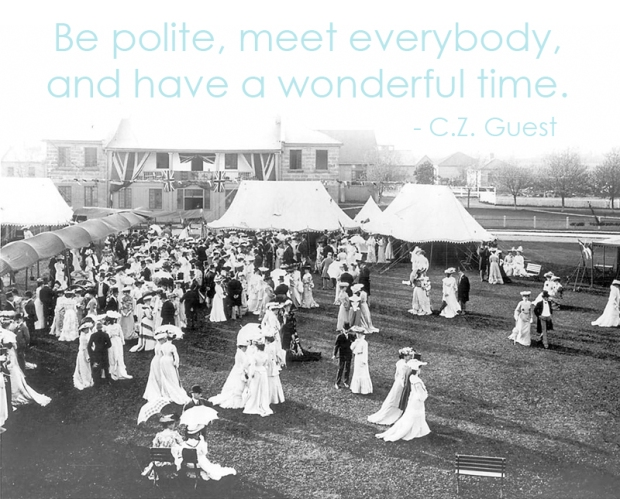 Be polite, meet everybody, and have a wonderful time. -C. Z. Guest | via Dressed in Orange